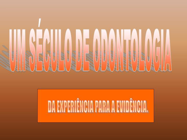 UM SÉCULO DE ODONTOLOGIA