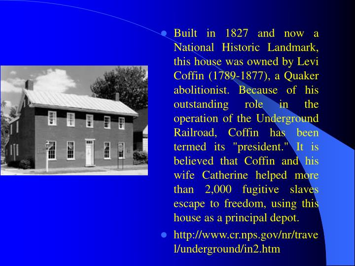 "Built in 1827 and now a National Historic Landmark, this house was owned by Levi Coffin (1789-1877), a Quaker abolitionist. Because of his outstanding role in the operation of the Underground Railroad, Coffin has been termed its ""president."" It is believed that Coffin and his wife Catherine helped more than 2,000 fugitive slaves escape to freedom, using this house as a principal depot."