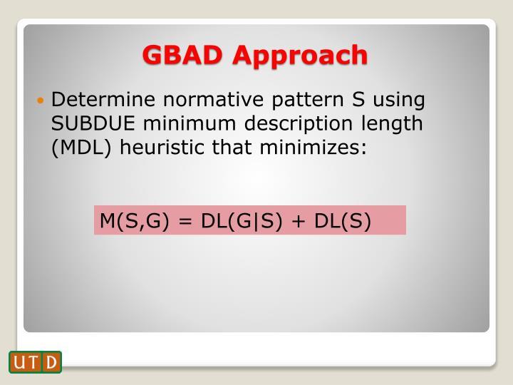 Determine normative pattern S using SUBDUE minimum description length (MDL) heuristic that minimizes: