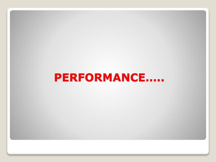 PERFORMANCE…..