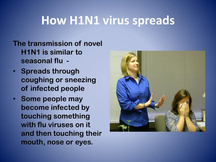 The transmission of novel H1N1 is similar to seasonal flu  -