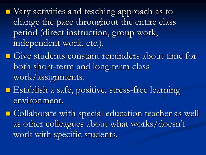 Vary activities and teaching approach as to change the pace throughout the entire class period (direct instruction, group work, independent work, etc.).