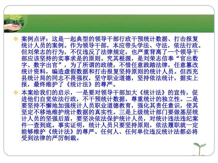 """案例点评:这是一起典型的领导干部行政干预统计数据、打击报复统计人员的案例。作为领导干部,本应带头学法、守法,依法行政。但刘荣志的行为,不仅违反了法律规定,也严重背离了一个领导干部应该坚持的实事求是的原则。究其根源,是刘荣志信奉""""官出数字、数字出官"""",为了所谓的政绩,不惜任意践踏法律,任意篡改统计资料,编造虚假数据和打击报复坚持原则的统计人员。但西充县统计局的同志不畏强权,坚守职业道德,坚持依法统计,据实上报,最终维护了"""