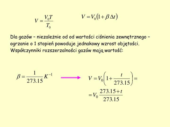 Dla gazów – niezależnie od od wartości ciśnienia zewnętrznego – ogrzanie o 1 stopień powoduje jednakowy wzrost objętości. Współczynniki rozszerzalności gazów mają wartość: