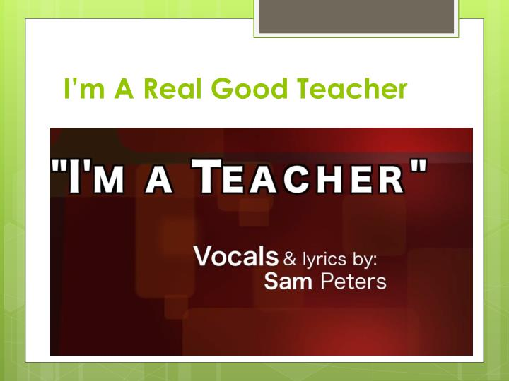 I m a real good teacher