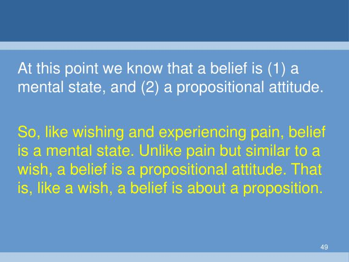 At this point we know that a belief is (1) a mental state, and (2) a propositional attitude.