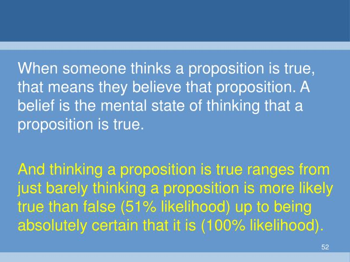 When someone thinks a proposition is true, that means they believe that proposition. A belief is the mental state of thinking that a proposition is true.