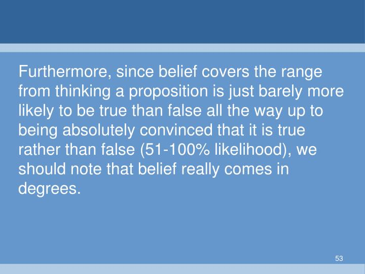 Furthermore, since belief covers the range from thinking a proposition is just barely more likely to be true than false all the way up to being absolutely convinced that it is true rather than false (51-100% likelihood), we should note that belief really comes in degrees.