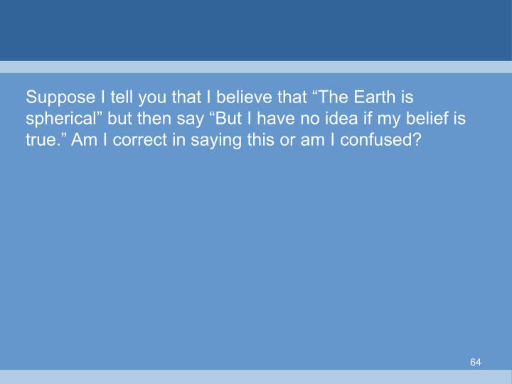 "Suppose I tell you that I believe that ""The Earth is spherical"" but then say ""But I have no idea if my belief is true."" Am I correct in saying this or am I confused?"