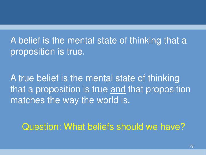 A belief is the mental state of thinking that a proposition is true.