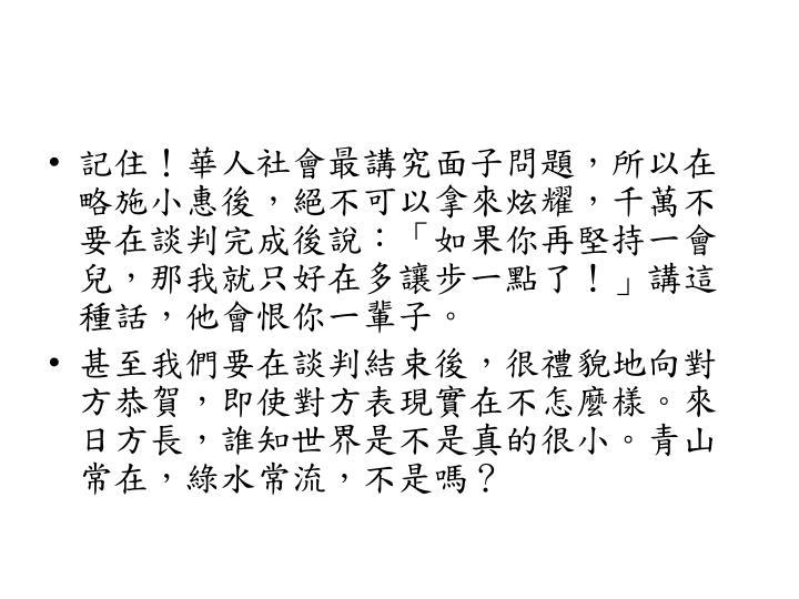 記住!華人社會最講究面子問題,所以在略施小惠後,絕不可以拿來炫耀,千萬不要在談判完成後說:「如果你再堅持一會兒,那我就只好在多讓步一點了!」講這種話,他會恨你一輩子。