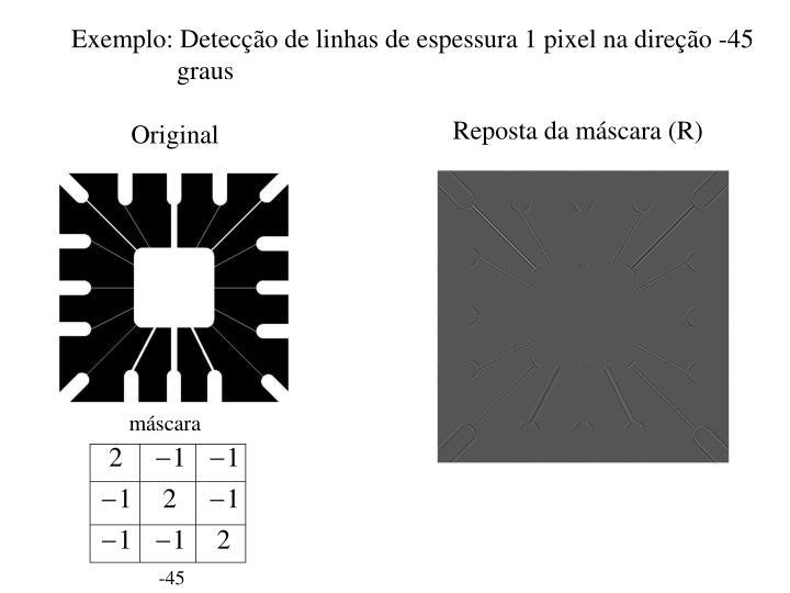 Exemplo: Detecção de linhas de espessura 1 pixel na direção -45