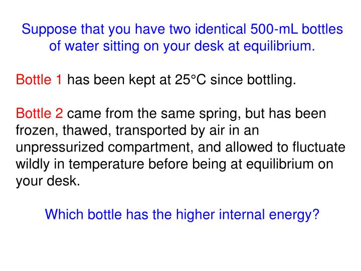 Suppose that you have two identical 500-mL bottles of water sitting on your desk at equilibrium.