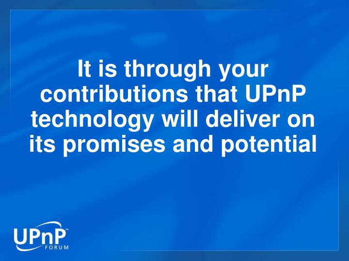 It is through your contributions that UPnP technology will deliver on its promises and potential