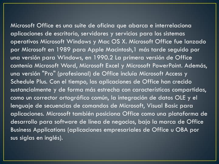 """Microsoft Office es una suite de oficina que abarca e interrelaciona aplicaciones de escritorio, servidores y servicios para los sistemas operativos Microsoft Windows y Mac OS X. Microsoft Office fue lanzado por Microsoft en 1989 para Apple Macintosh,1 más tarde seguido por una versión para Windows, en 1990.2 La primera versión de Office contenía Microsoft Word, Microsoft Excel y Microsoft PowerPoint. Además, una versión """"Pro"""" (profesional) de Office incluía Microsoft Access y Schedule Plus. Con el tiempo, las aplicaciones de Office han crecido sustancialmente y de forma más estrecha con características compartidas, como un corrector ortográfico común, la integración de datos OLE y el lenguaje de secuencias de comandos de Microsoft, Visual Basic para aplicaciones. Microsoft también posiciona Office como una plataforma de desarrollo para software de línea de negocios, bajo la marca de Office Business"""