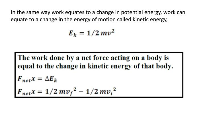 In the same way work equates to a change in potential energy, work can equate to a change in the energy of motion called kinetic energy,