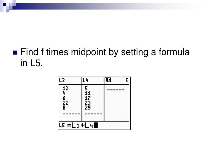 Find f times midpoint by setting a formula in L5.