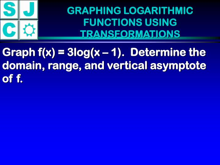 GRAPHING LOGARITHMIC FUNCTIONS USING TRANSFORMATIONS