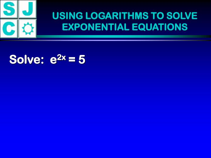 USING LOGARITHMS TO SOLVE EXPONENTIAL EQUATIONS
