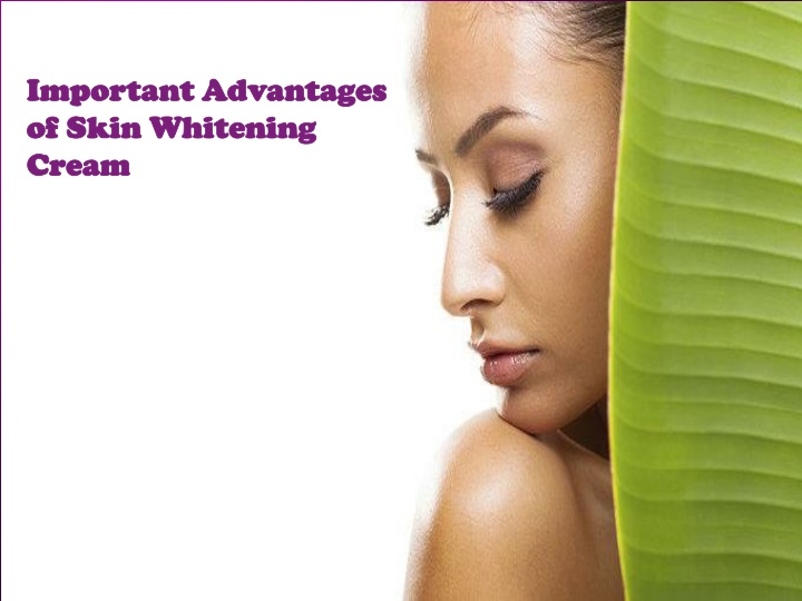 important advantages of skin whitening cream n.