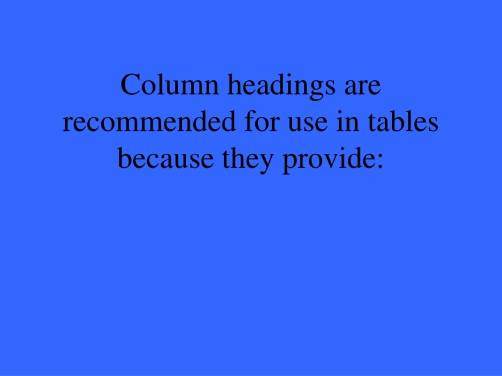 Column headings are recommended for use in tables because they provide