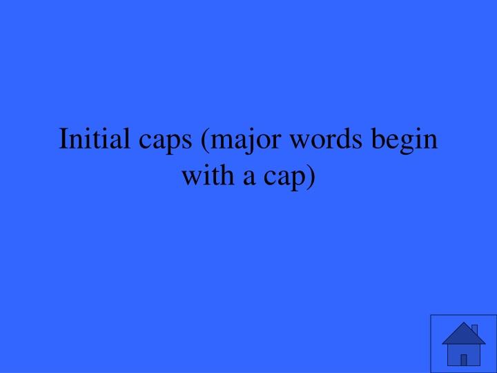 Initial caps (major words begin with a cap