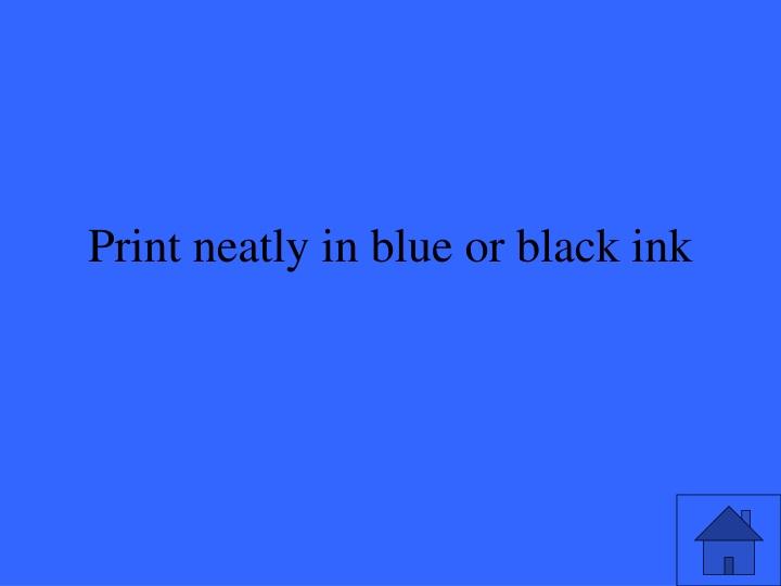 Print neatly in blue or black ink