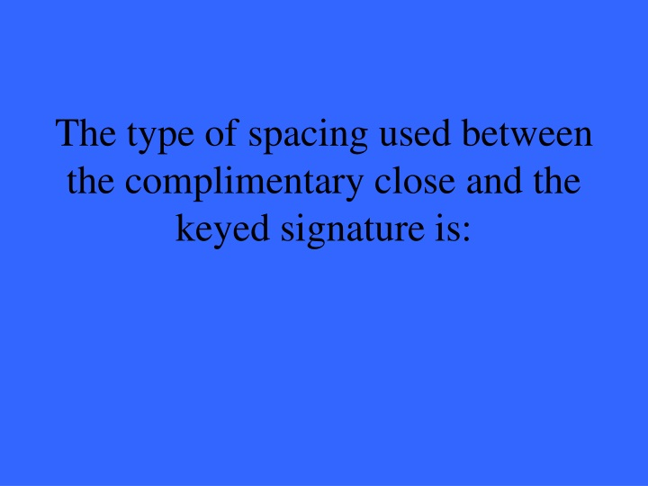 The type of spacing used between the complimentary close and the keyed signature is
