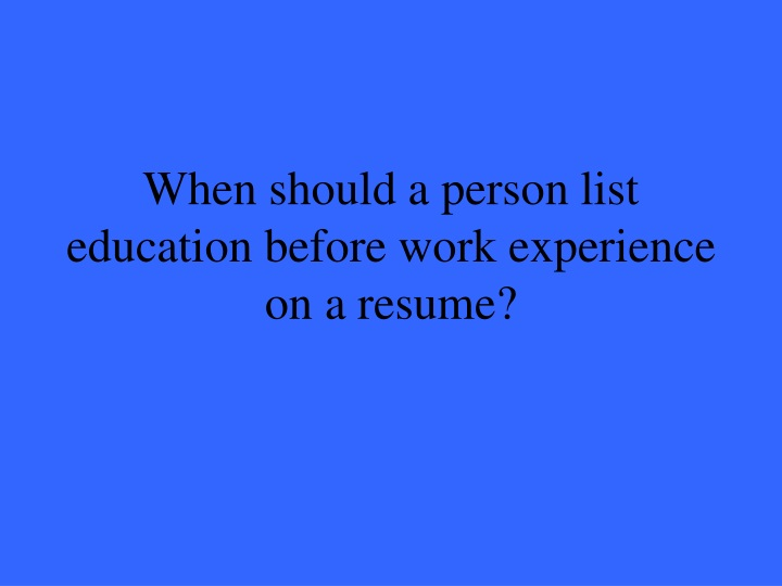 When should a person list education before work experience on a resume?