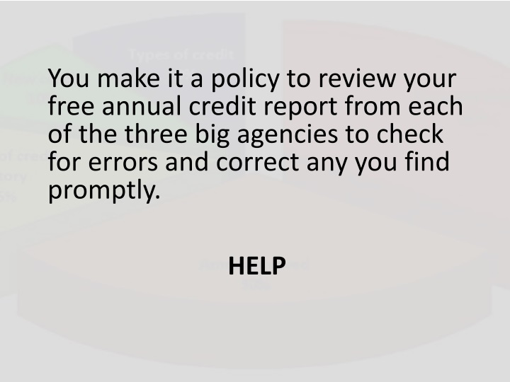You make it a policy to review your free annual credit report from each of the three big agencies to check for errors and correct any you find promptly.