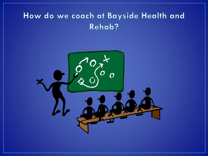 How do we coach at Bayside Health and Rehab?