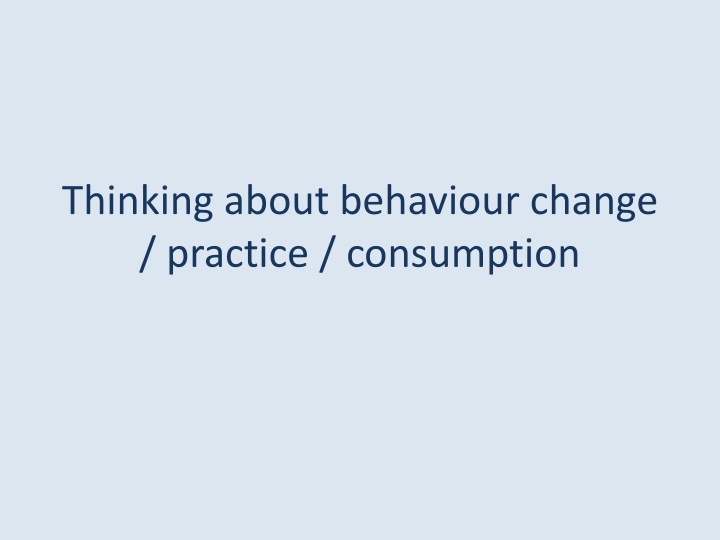 Thinking about behaviour change / practice / consumption