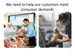 we need to help our customers meet consumer demands