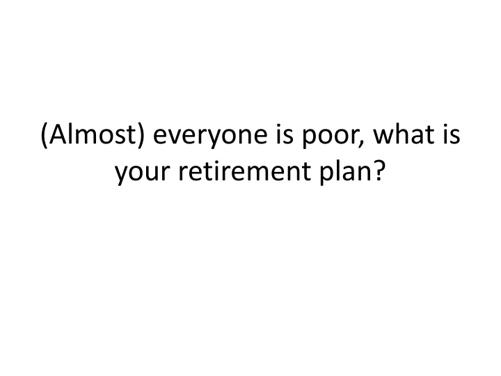(Almost) everyone is poor, what is your retirement plan?