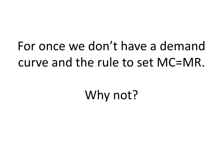 For once we don't have a demand curve and the rule to set MC=MR.