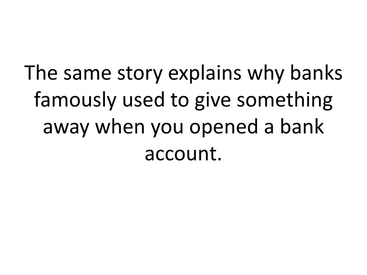 The same story explains why banks famously used to give something away when you opened a bank account.