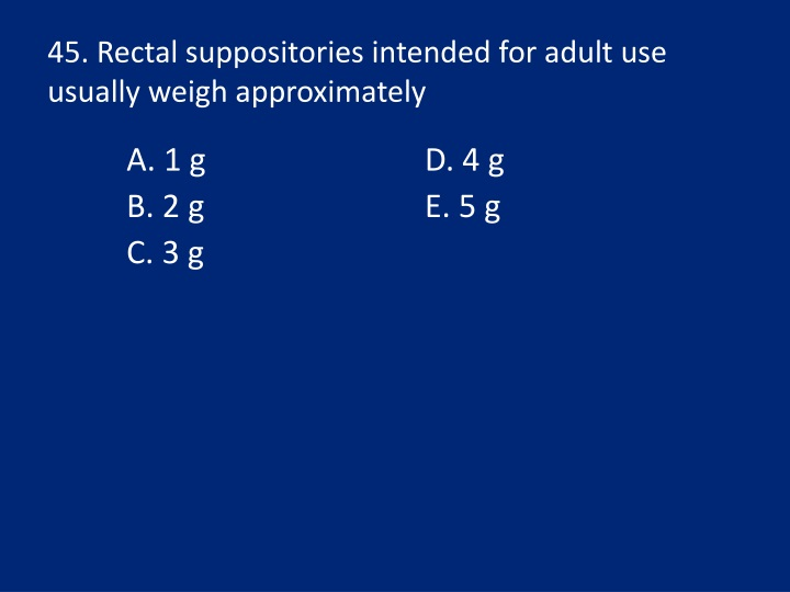 45. Rectal suppositories intended for adult use usually weigh approximately