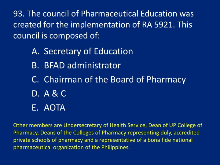 93. The council of Pharmaceutical Education was created for the implementation of RA 5921. This council is composed of: