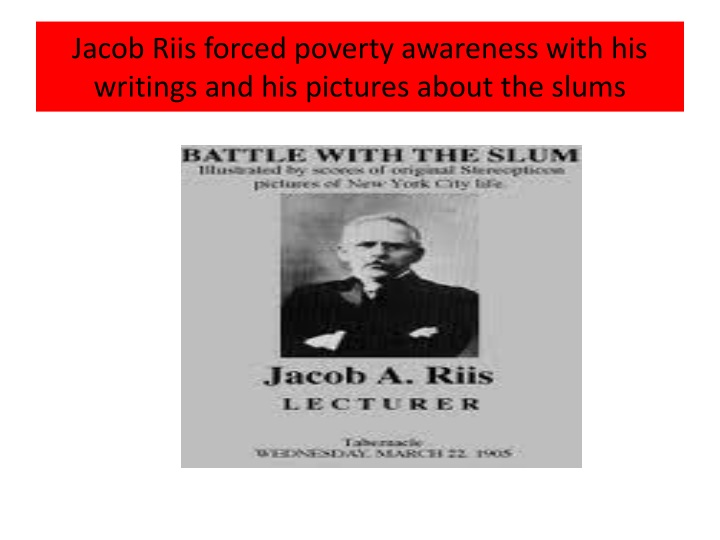 Jacob Riis forced poverty awareness with his writings and his pictures about the slums