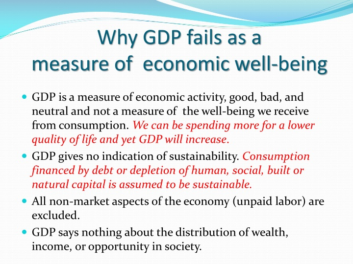 gdp as a measure of the Perhaps most important, gdp was not meant to be an anchor metric for targeting national economic performance or a measure of national well-being for the latter, there are many alternative measures, including the human development index (hdi), introduced by the united nations in 1990, and the oecd's better life index 2 2.