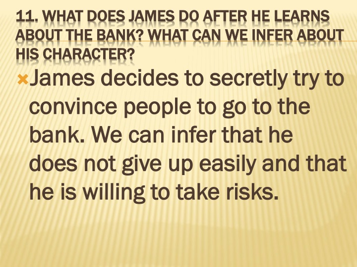 James decides to secretly try to convince people to go to the bank. We can infer that he does not give up easily and that he is willing to take risks.