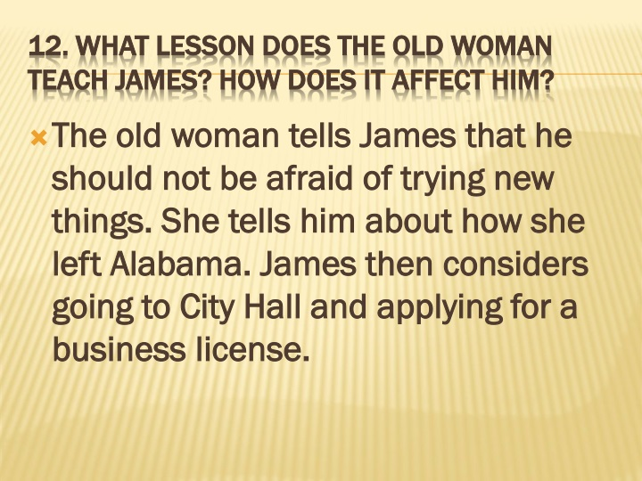 The old woman tells James that he should not be afraid of trying new things. She tells him about how she left Alabama. James then considers going to City Hall and applying for a business license.