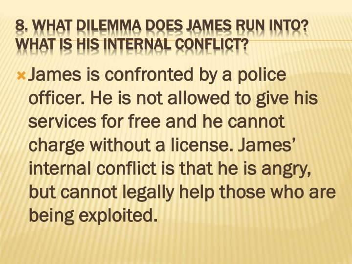 James is confronted by a police officer. He is not allowed to give his services for free and he cannot charge without a license. James' internal conflict is that he is angry, but cannot legally help those who are being exploited.