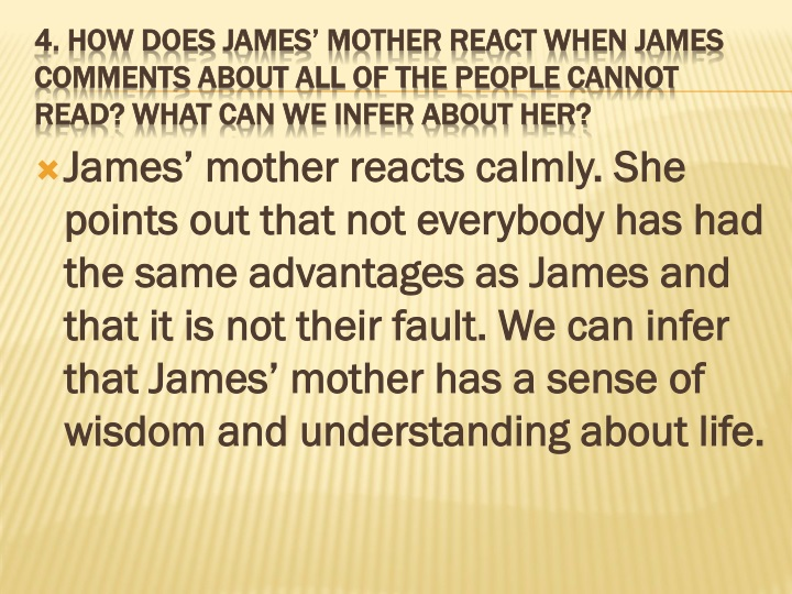 James' mother reacts calmly. She points out that not everybody has had the same advantages as James and that it is not their fault. We can infer that James' mother has a sense of wisdom and understanding about life.