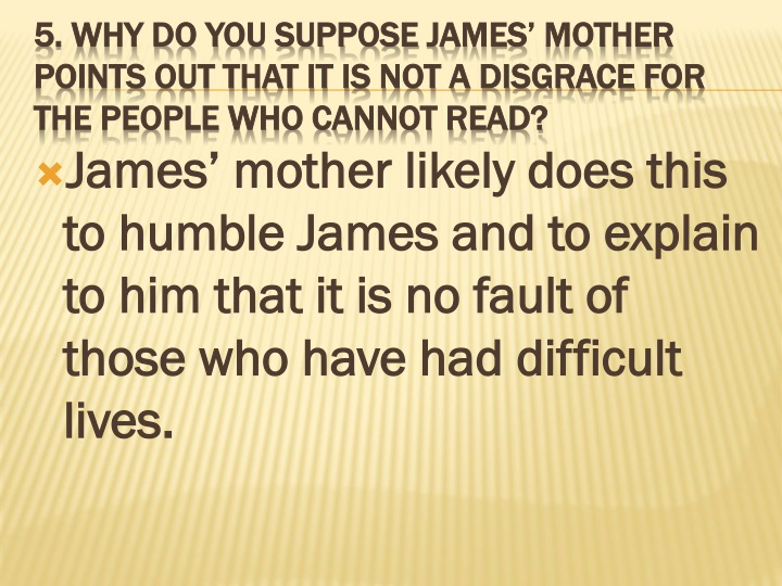 James' mother likely does this to humble James and to explain to him that it is no fault of those who have had difficult lives.