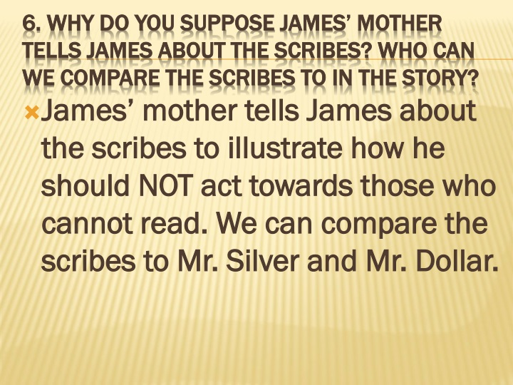 James' mother tells James about the scribes to illustrate how he should NOT act towards those who cannot read. We can compare the scribes to Mr. Silver and Mr. Dollar.