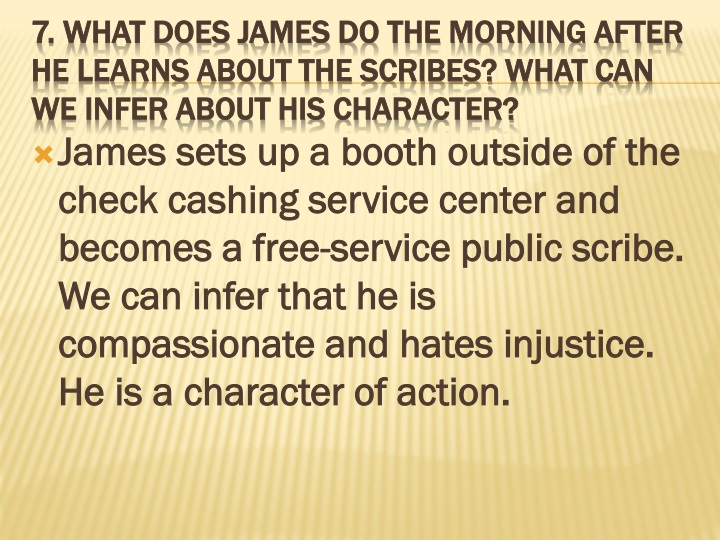 James sets up a booth outside of the check cashing service center and becomes a free-service public scribe. We can infer that he is compassionate and hates injustice. He is a character of action.