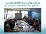 greetings from the uakn atlantic executive committee and guests