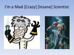 i m a mad crazy insane scientist