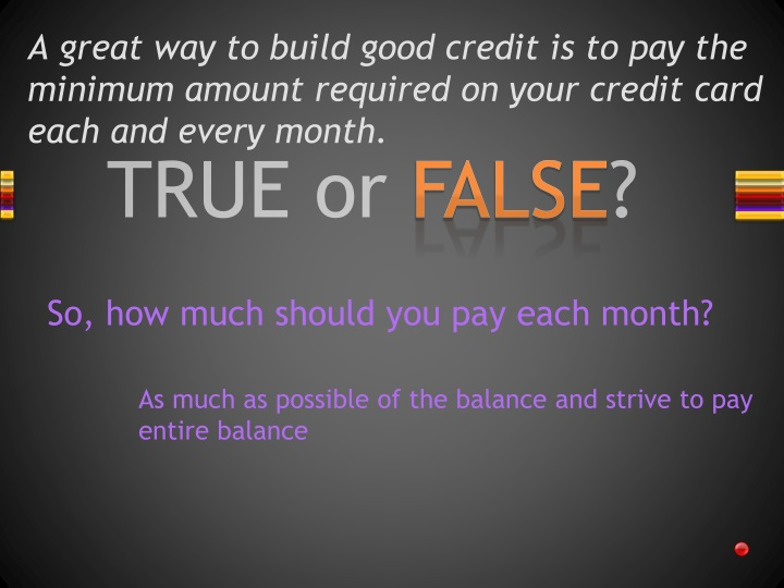 A great way to build good credit is to pay the minimum amount required on your credit card each and every month.